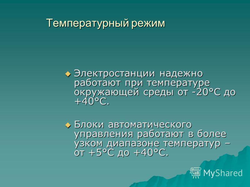 Температурный режим Электростанции надежно работают при температуре окружающей среды от -20°С до +40°С. Электростанции надежно работают при температуре окружающей среды от -20°С до +40°С. Блоки автоматического управления работают в более узком диапаз