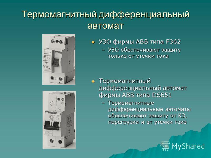 Термомагнитный дифференциальный автомат УЗО фирмы АВВ типа F362 УЗО фирмы АВВ типа F362 –УЗО обеспечивают защиту только от утечки тока Термомагнитный дифференциальный автомат фирмы АВВ типа DS651 Термомагнитный дифференциальный автомат фирмы АВВ типа