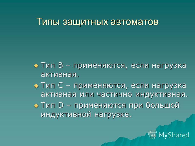 Типы защитных автоматов Тип В – применяются, если нагрузка активная. Тип В – применяются, если нагрузка активная. Тип С – применяются, если нагрузка активная или частично индуктивная. Тип С – применяются, если нагрузка активная или частично индуктивн