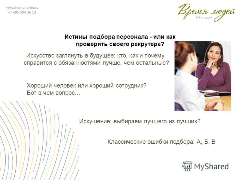 www.humantime.ru +7 495 504 36 13 Истины подбора персонала - или как проверить своего рекрутера? Искусство заглянуть в будущее: кто, как и почему справится с обязанностями лучше, чем остальные? Хороший человек или хороший сотрудник? Вот в чем вопрос…