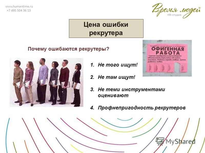 www.humantime.ru +7 495 504 36 13 Цена ошибки рекрутера Почему ошибаются рекрутеры? 1.Не того ищут! 2.Не там ищут! 3.Не теми инструментами оценивают 4.Профнепригодность рекрутеров