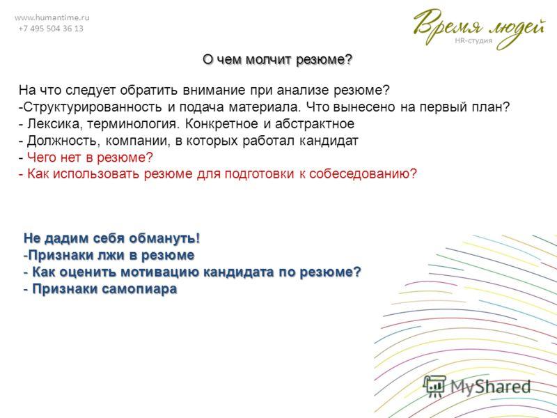 www.humantime.ru +7 495 504 36 13 О чем молчит резюме? На что следует обратить внимание при анализе резюме? -Структурированность и подача материала. Что вынесено на первый план? - Лексика, терминология. Конкретное и абстрактное - Должность, компании,