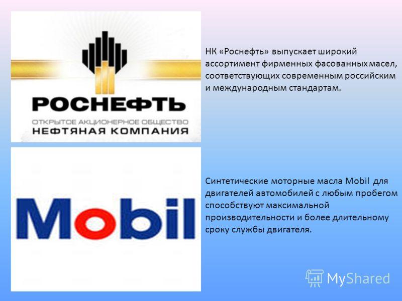 НК «Роснефть» выпускает широкий ассортимент фирменных фасованных масел, соответствующих современным российским и международным стандартам. Синтетические моторные масла Mobil для двигателей автомобилей с любым пробегом способствуют максимальной произв