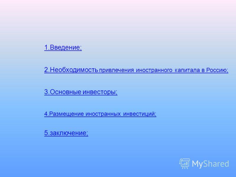 1.Введение; 2.Необходимость привлечения иностранного капитала в Россию; 3.Основные инвесторы; 4.Размещение иностранных инвестиций; 5.заключение;
