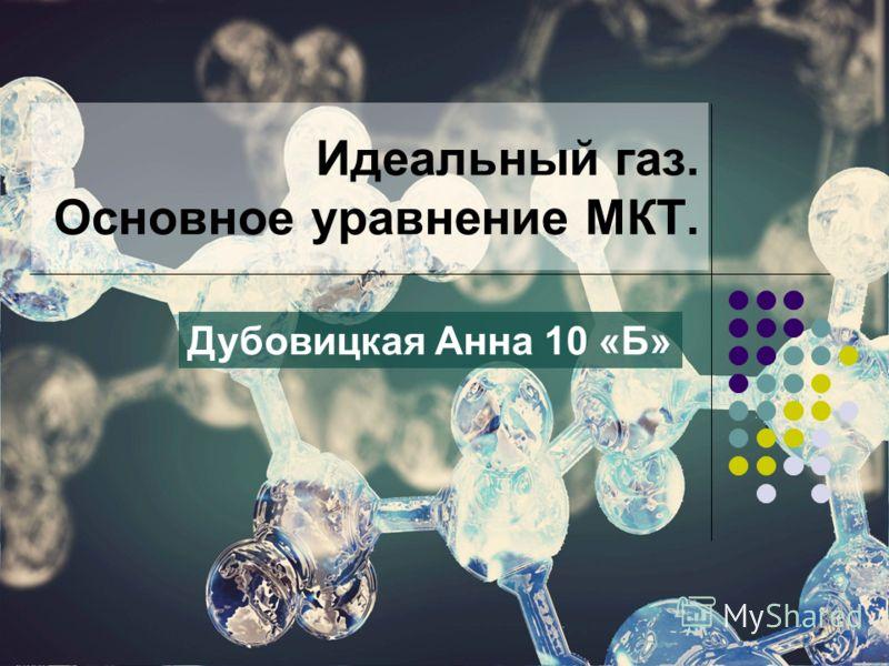 Идеальный газ. Основное уравнение МКТ. Дубовицкая Анна 10 «Б»