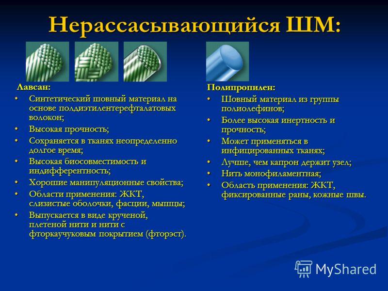 Нерассасывающийся ШМ: Лавсан: Лавсан: Синтетический шовный материал на основе полдиэтилентерефталатовых волокон;Синтетический шовный материал на основе полдиэтилентерефталатовых волокон; Высокая прочность;Высокая прочность; Сохраняется в тканях неопр