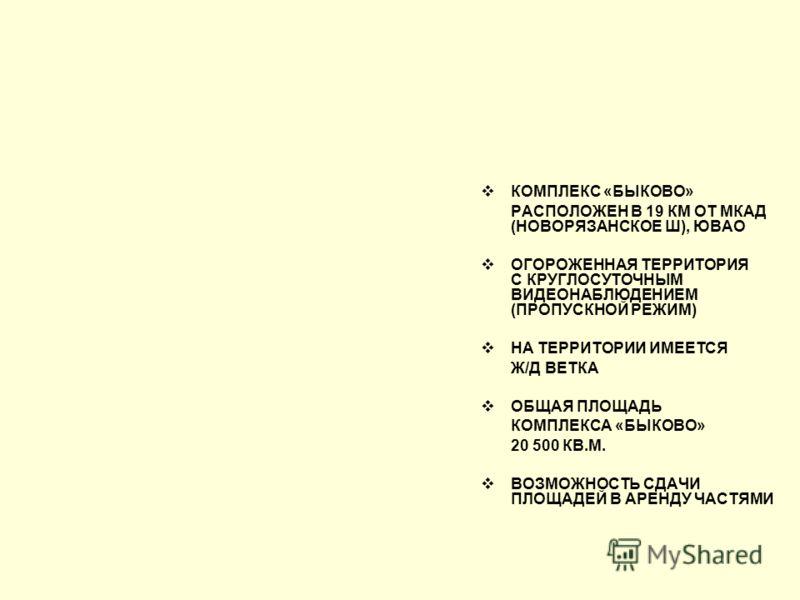 КОМПЛЕКС «БЫКОВО» РАСПОЛОЖЕН В 19 КМ ОТ МКАД (НОВОРЯЗАНСКОЕ Ш), ЮВАО ОГОРОЖЕННАЯ ТЕРРИТОРИЯ С КРУГЛОСУТОЧНЫМ ВИДЕОНАБЛЮДЕНИЕМ (ПРОПУСКНОЙ РЕЖИМ) НА ТЕРРИТОРИИ ИМЕЕТСЯ Ж/Д ВЕТКА ОБЩАЯ ПЛОЩАДЬ КОМПЛЕКСА «БЫКОВО» 20 500 КВ.М. ВОЗМОЖНОСТЬ СДАЧИ ПЛОЩАДЕЙ