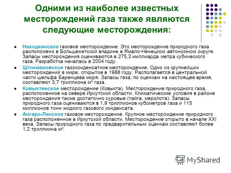Одними из наиболее известных месторождений газа также являются следующие месторождения: Находкинское газовое месторождение. Это месторождение природного газа расположено в Большехетской впадине в Ямало-Ненецком автономном округе. Запасы месторождения