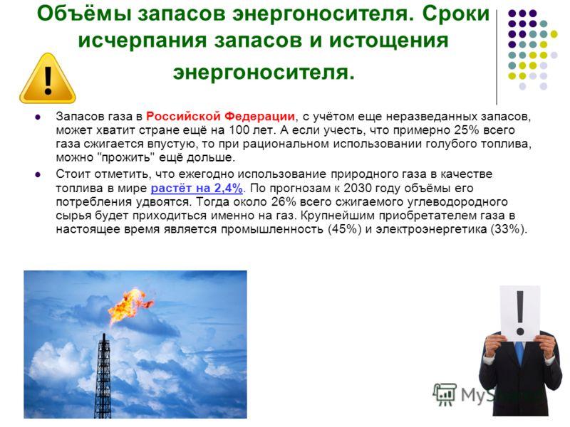 Объёмы запасов энергоносителя. Сроки исчерпания запасов и истощения энергоносителя. Запасов газа в Российской Федерации, с учётом еще неразведанных запасов, может хватит стране ещё на 100 лет. А если учесть, что примерно 25% всего газа сжигается впус