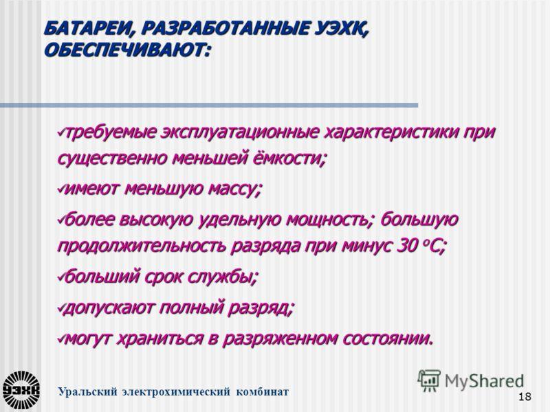 18 Уральский электрохимический комбинат БАТАРЕИ, РАЗРАБОТАННЫЕ УЭХК, ОБЕСПЕЧИВАЮТ: требуемые эксплуатационные характеристики при существенно меньшей ёмкости; требуемые эксплуатационные характеристики при существенно меньшей ёмкости; имеют меньшую мас