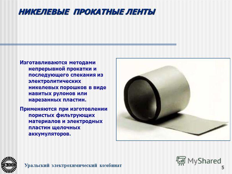 5 Уральский электрохимический комбинат Изготавливаются методами непрерывной прокатки и последующего спекания из электролитических никелевых порошков в виде навитых рулонов или нарезанных пластин. Применяются при изготовлении пористых фильтрующих мате