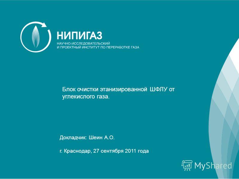 1 Докладчик: Шеин А.О. г. Краснодар, 27 сентября 2011 года Блок очистки этанизированной ШФЛУ от углекислого газа.
