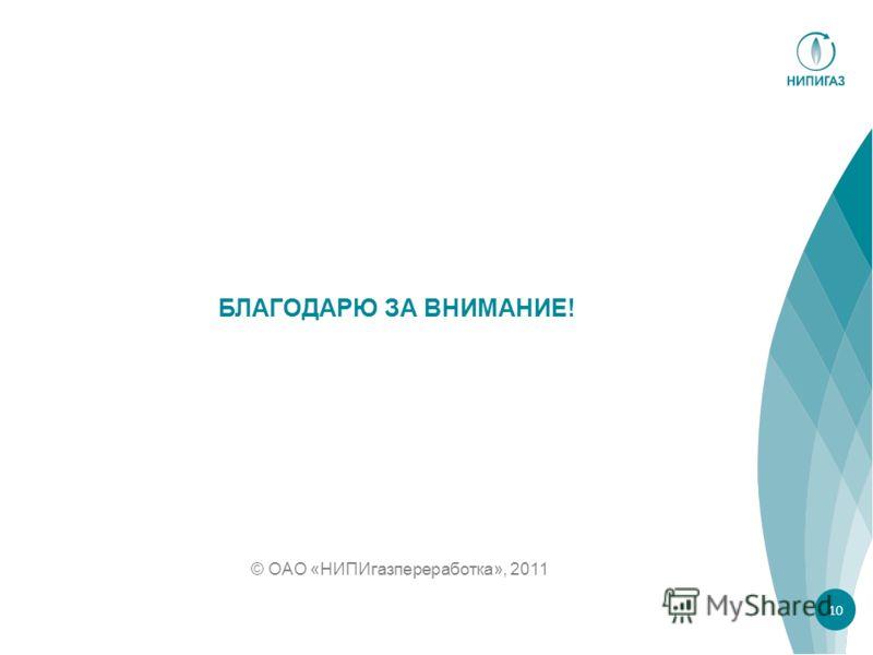 © ОАО «НИПИгазпереработка», 2011 БЛАГОДАРЮ ЗА ВНИМАНИЕ! 10