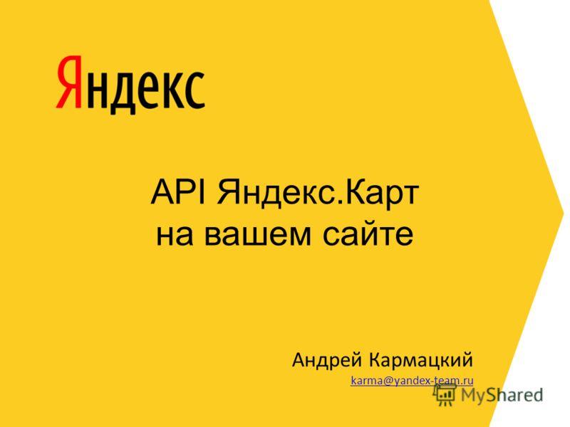 API Яндекс.Карт на вашем сайте Андрей Кармацкий karma@yandex-team.ru