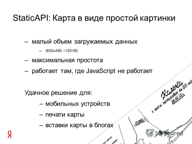 –малый объем загружаемых данных –(600x450: ~100 Кб) –максимальная простота –работает там, где JavaScript не работает Удачное решение для: –мобильных устройств –печати карты –вставки карты в блогах StaticAPI: Карта в виде простой картинки