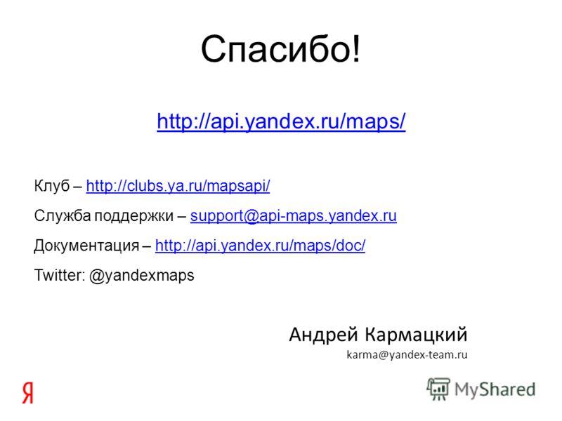 Спасибо! http://api.yandex.ru/maps/ Клуб – http://clubs.ya.ru/mapsapi/http://clubs.ya.ru/mapsapi/ Служба поддержки – support@api-maps.yandex.rusupport@api-maps.yandex.ru Документация – http://api.yandex.ru/maps/doc/http://api.yandex.ru/maps/doc/ Twit