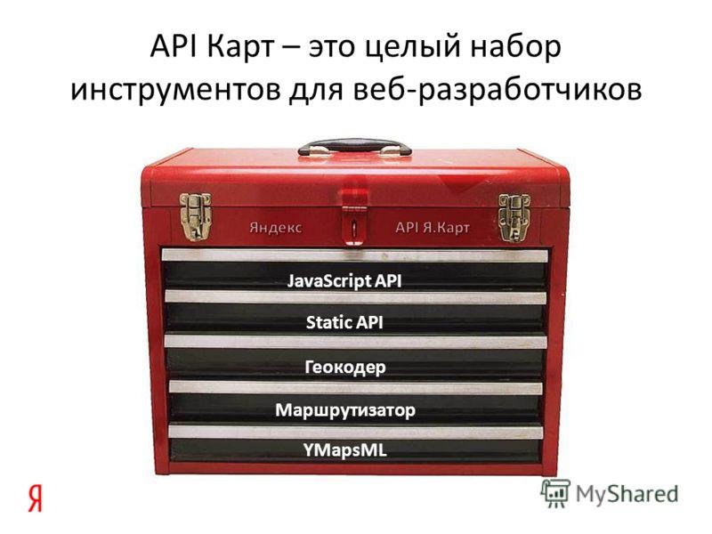 API Карт – это целый набор инструментов для веб-разработчиков Static API YMapsML Маршрутизатор Геокодер JavaScript API