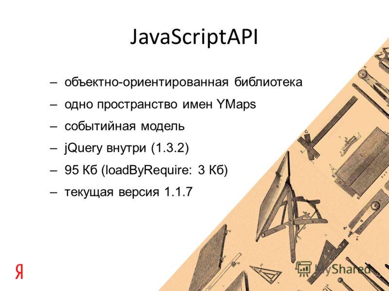 –объектно-ориентированная библиотека –одно пространство имен YMaps –событийная модель –jQuery внутри (1.3.2) –95 Кб (loadByRequire: 3 Кб) –текущая версия 1.1.7
