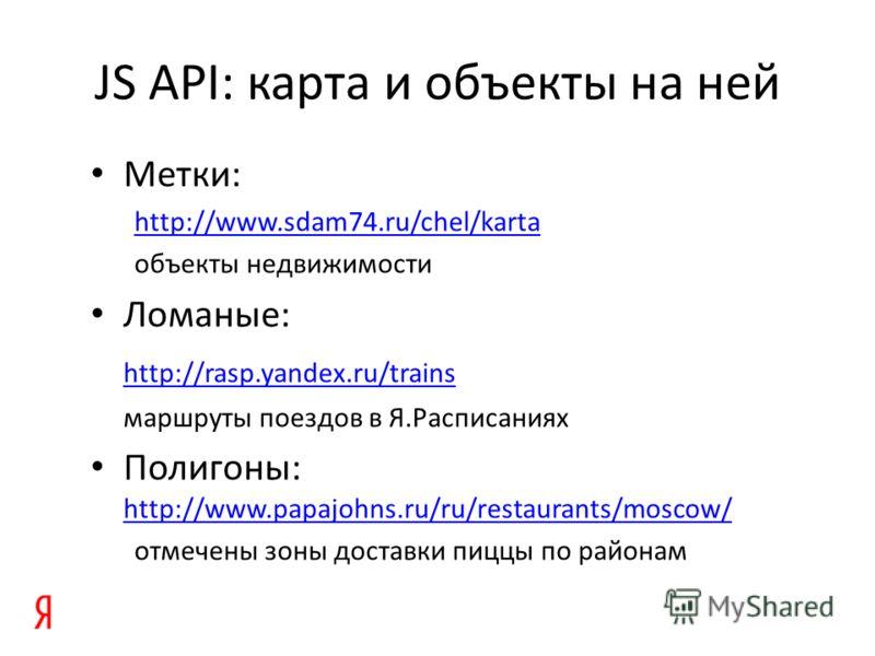 JS API: карта и объекты на ней Метки: http://www.sdam74.ru/chel/karta объекты недвижимости Ломаные: http://rasp.yandex.ru/trains маршруты поездов в Я.Расписаниях Полигоны: http://www.papajohns.ru/ru/restaurants/moscow/ http://www.papajohns.ru/ru/rest