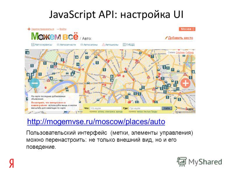 JavaScript API: настройка UI http://mogemvse.ru/moscow/places/auto Пользовательский интерфейс (метки, элементы управления) можно перенастроить: не только внешний вид, но и его поведение.