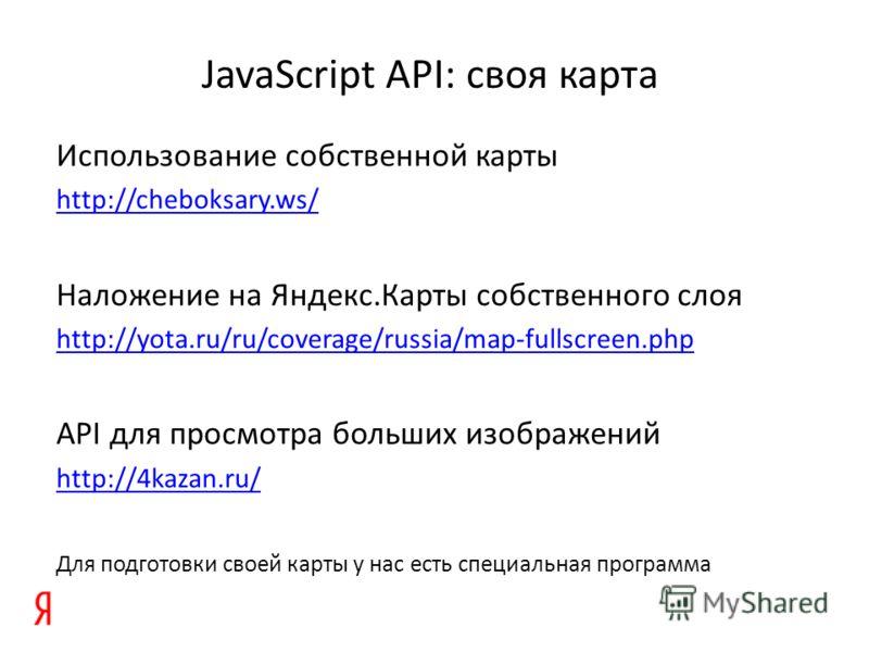 JavaScript API: своя карта Использование собственной карты http://cheboksary.ws/ Наложение на Яндекс.Карты собственного слоя http://yota.ru/ru/coverage/russia/map-fullscreen.php API для просмотра больших изображений http://4kazan.ru/ Для подготовки с
