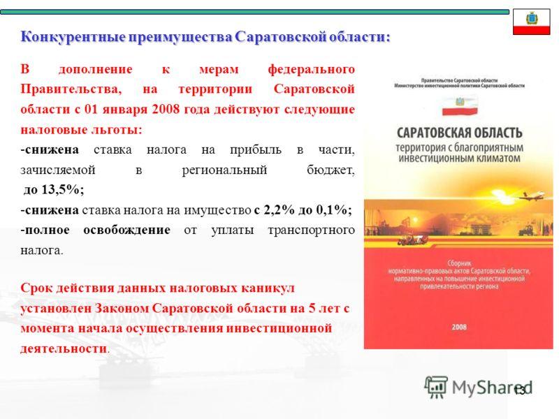 13 В дополнение к мерам федерального Правительства, на территории Саратовской области с 01 января 2008 года действуют следующие налоговые льготы: -снижена ставка налога на прибыль в части, зачисляемой в региональный бюджет, до 13,5%; -снижена ставка