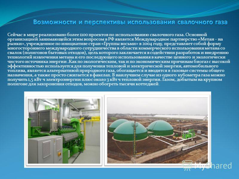 Сейчас в мире реализовано более 1100 проектов по использованию свалочного газа. Основной организацией занимающейся этим вопросом в РФ является Международное партнерство «Метан - на рынки», учрежденное по инициативе стран «Группы восьми» в 2004 году,
