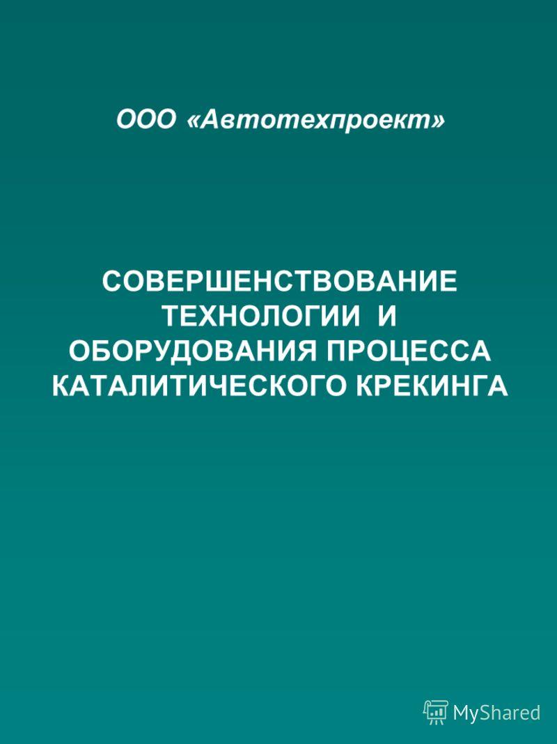 ООО «Автотехпроект» СОВЕРШЕНСТВОВАНИЕ ТЕХНОЛОГИИ И ОБОРУДОВАНИЯ ПРОЦЕССА КАТАЛИТИЧЕСКОГО КРЕКИНГА