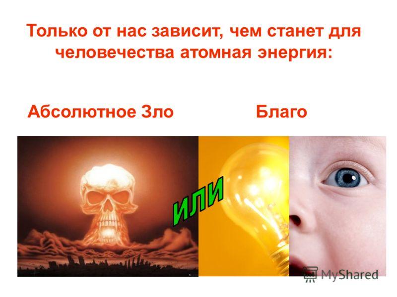 Только от нас зависит, чем станет для человечества атомная энергия: Абсолютное ЗлоБлаго