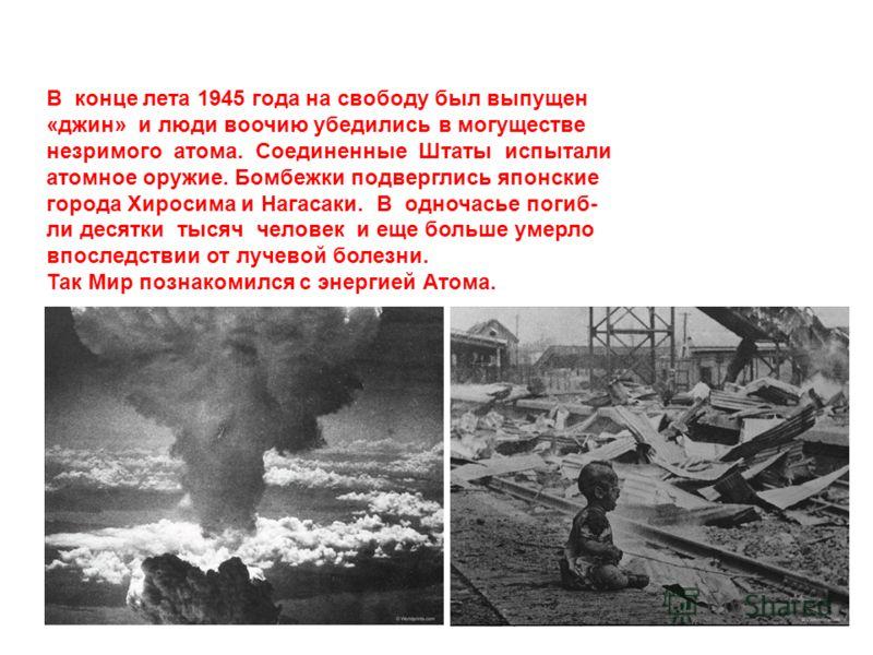 В конце лета 1945 года на свободу был выпущен «джин» и люди воочию убедились в могуществе незримого атома. Соединенные Штаты испытали атомное оружие. Бомбежки подверглись японские города Хиросима и Нагасаки. В одночасье погиб- ли десятки тысяч челове