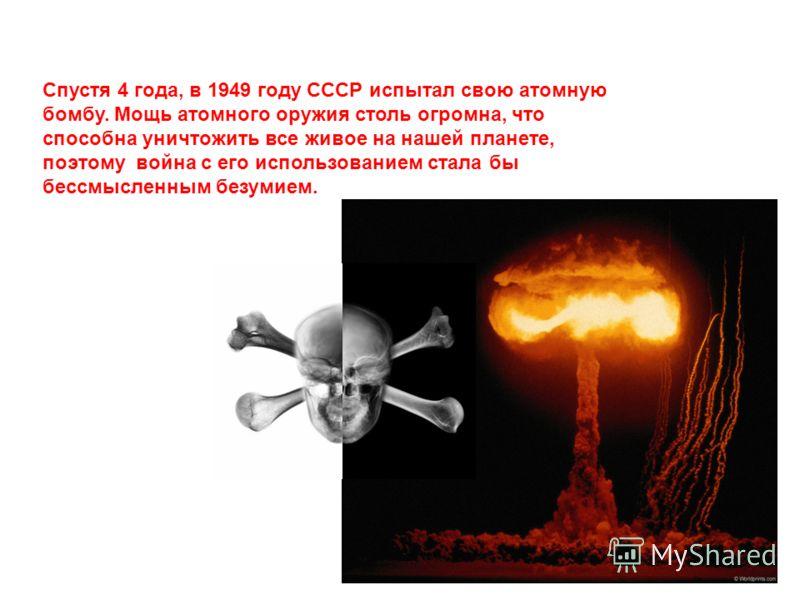 Спустя 4 года, в 1949 году СССР испытал свою атомную бомбу. Мощь атомного оружия столь огромна, что способна уничтожить все живое на нашей планете, поэтому война с его использованием стала бы бессмысленным безумием.