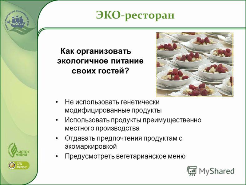 ЭКО-ресторан Как организовать экологичное питание своих гостей? Не использовать генетически модифицированные продукты Использовать продукты преимущественно местного производства Отдавать предпочтения продуктам с экомаркировкой Предусмотреть вегетариа