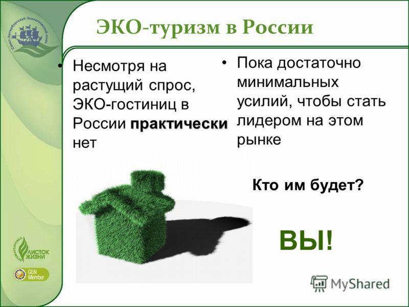 ЭКО-туризм в России практическиНесмотря на растущий спрос, ЭКО-гостиниц в России практически нет Пока достаточно минимальных усилий, чтобы стать лидером на этом рынке Кто им будет? ВЫ!