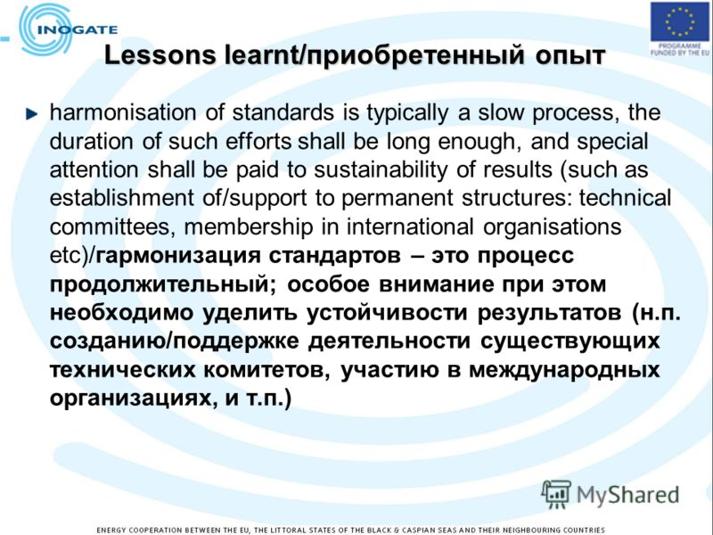 Lessons learnt/приобретенный опыт harmonisation of standards is typically a slow process, the duration of such efforts shall be long enough, and special attention shall be paid to sustainability of results (such as establishment of/support to permane