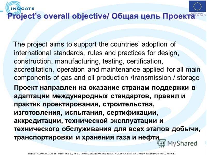 Projects overall objective/ Общая цель Проекта The project aims to support the countries adoption of international standards, rules and practices for design, construction, manufacturing, testing, certification, accreditation, operation and maintenanc