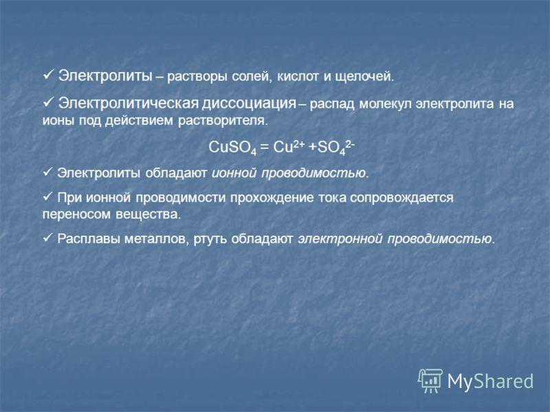 Электролиты – растворы солей, кислот и щелочей. Электролитическая диссоциация – распад молекул электролита на ионы под действием растворителя. CuSO 4 = Cu 2+ +SO 4 2- Электролиты обладают ионной проводимостью. При ионной проводимости прохождение тока