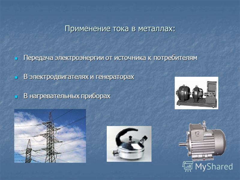 Применение тока в металлах: Передача электроэнергии от источника к потребителям Передача электроэнергии от источника к потребителям В электродвигателях и генераторах В электродвигателях и генераторах В нагревательных приборах В нагревательных прибора