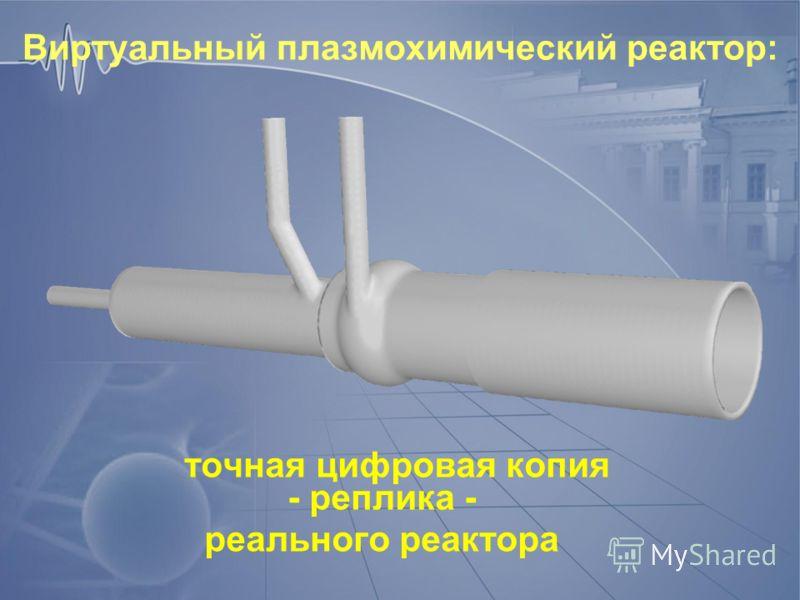Виртуальный плазмохимический реактор: точная цифровая копия - реплика - реального реактора