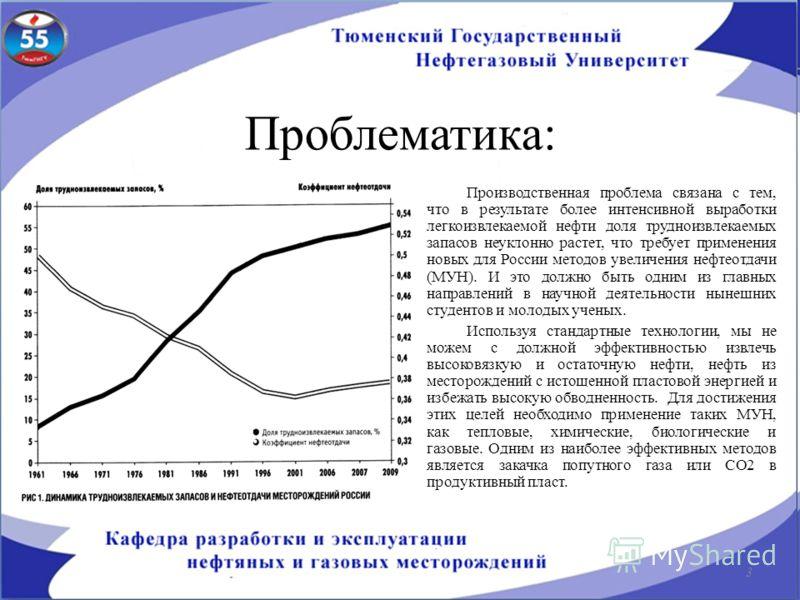 Проблематика: Производственная проблема связана с тем, что в результате более интенсивной выработки легкоизвлекаемой нефти доля трудноизвлекаемых запасов неуклонно растет, что требует применения новых для России методов увеличения нефтеотдачи (МУН).