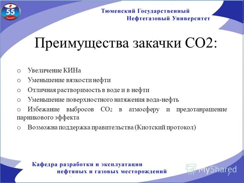Преимущества закачки СО2: o Увеличение КИНа o Уменьшение вязкости нефти o Отличная растворимость в воде и в нефти o Уменьшение поверхностного натяжения вода-нефть o Избежание выбросов СО 2 в атмосферу и предотавращение парникового эффекта o Возможна