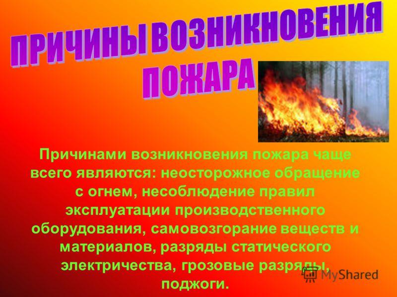 Причинами возникновения пожара чаще всего являются: неосторожное обращение с огнем, несоблюдение правил эксплуатации производственного оборудования, самовозгорание веществ и материалов, разряды статического электричества, грозовые разряды, поджоги.