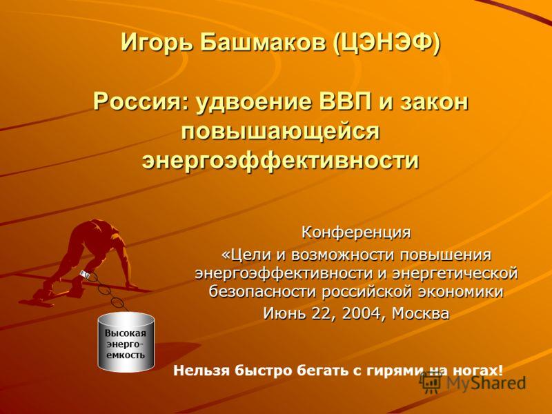 Игорь Башмаков (ЦЭНЭФ) Россия: удвоение ВВП и закон повышающейся энергоэффективности Конференция «Цели и возможности повышения энергоэффективности и энергетической безопасности российской экономики Июнь 22, 2004, Москва Высокая энерго- емкость Нельзя