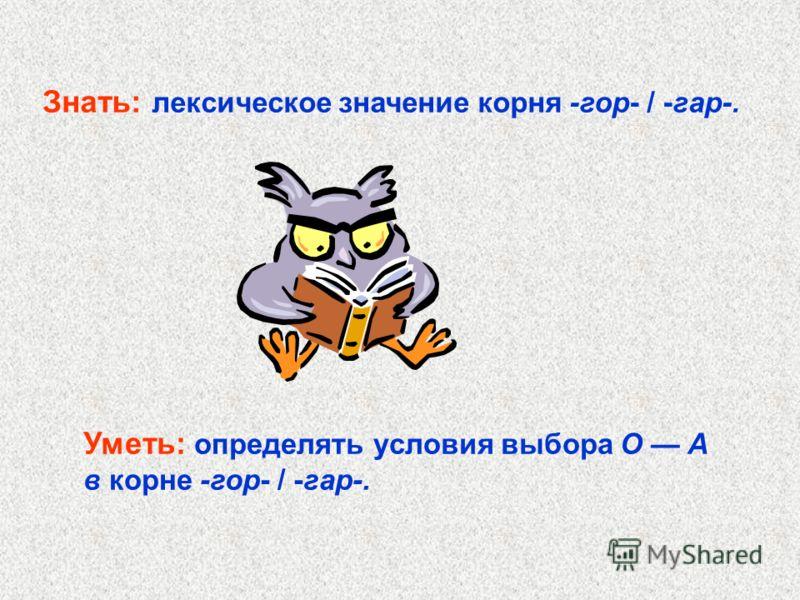 Уметь: определять условия выбора О А в корне -гор- / -гар-. Знать: лексическое значение корня -гор- / -гар-.