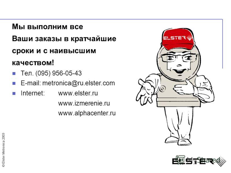 © Elster Metronica 2003 Мы выполним все Ваши заказы в кратчайшие сроки и с наивысшим качеством! Тел. (095) 956-05-43 E-mail: metronica@ru.elster.com Internet: www.elster.ru www.izmerenie.ru www.alphacenter.ru