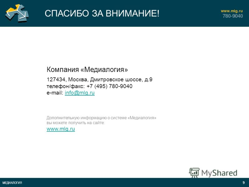 9 МЕДИАЛОГИЯ СПАСИБО ЗА ВНИМАНИЕ! Компания «Медиалогия» 127434, Москва, Дмитровское шоссе, д.9 телефон/факс: +7 (495) 780-9040 e-mail: info@mlg.ruinfo@mlg.ru Дополнительную информацию о системе «Медиалогия» вы можете получить на сайте: www.mlg.ru