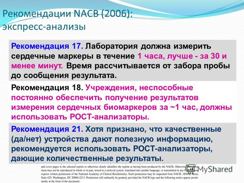 Рекомендации NACB (2006): экспресс-анализы Рекомендация 17. Лаборатория должна измерить сердечные маркеры в течение 1 часа, лучше - за 30 и менее минут. Время рассчитывается от забора пробы до сообщения результата. Рекомендация 18. Учреждения, неспос