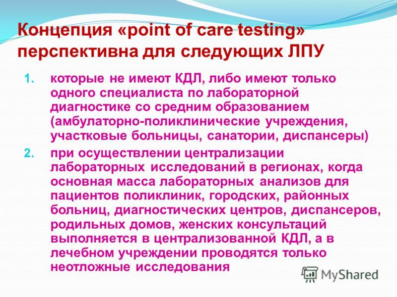 Концепция «point of care testing» перспективна для следующих ЛПУ 1. которые не имеют КДЛ, либо имеют только одного специалиста по лабораторной диагностике со средним образованием (амбулаторно-поликлинические учреждения, участковые больницы, санатории