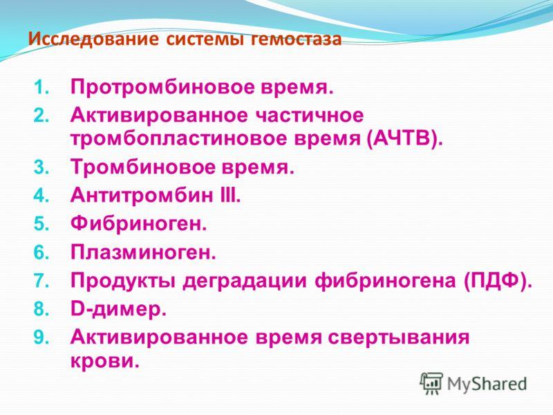 Исследование системы гемостаза 1. Протромбиновое время. 2. Активированное частичное тромбопластиновое время (АЧТВ). 3. Тромбиновое время. 4. Антитромбин III. 5. Фибриноген. 6. Плазминоген. 7. Продукты деградации фибриногена (ПДФ). 8. D-димер. 9. Акти