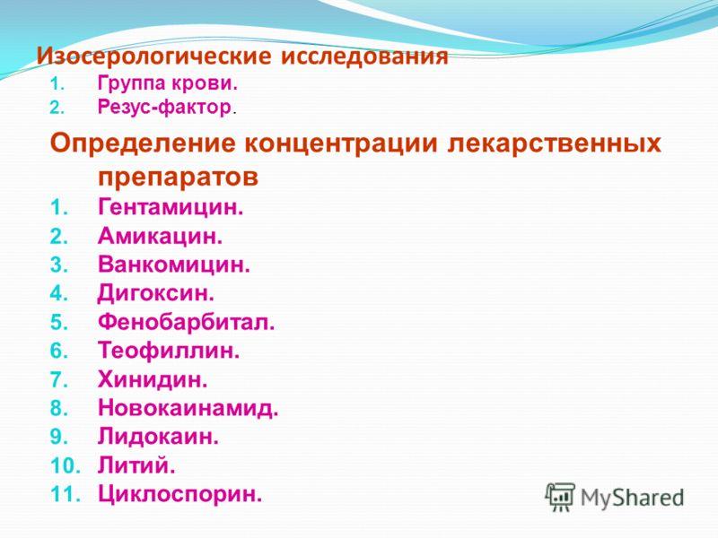 Изосерологические исследования 1. Группа крови. 2. Резус-фактор. Определение концентрации лекарственных препаратов 1. Гентамицин. 2. Амикацин. 3. Ванкомицин. 4. Дигоксин. 5. Фенобарбитал. 6. Теофиллин. 7. Хинидин. 8. Новокаинамид. 9. Лидокаин. 10. Ли