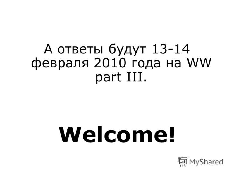 А ответы будут 13-14 февраля 2010 года на WW part III. Welcome!